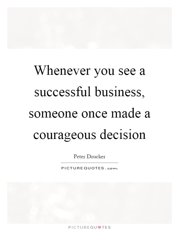 Whenever you see a successful business, someone once made a courageous decision Picture Quote #1