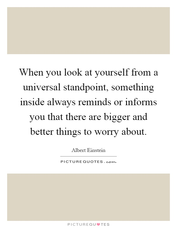 When you look at yourself from a universal standpoint, something inside always reminds or informs you that there are bigger and better things to worry about Picture Quote #1