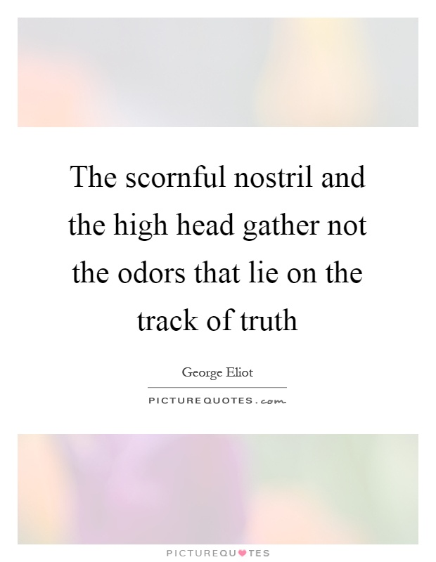 The scornful nostril and the high head gather not the odors that lie on the track of truth Picture Quote #1