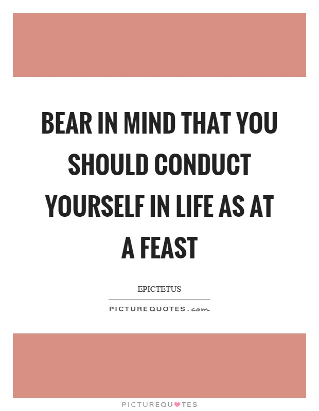 Bear in mind that you should conduct yourself in life as at a feast Picture Quote #1
