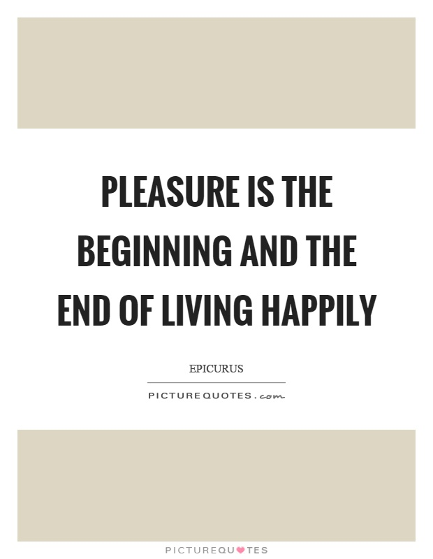 Pleasure is the beginning and the end of living happily Picture Quote #1