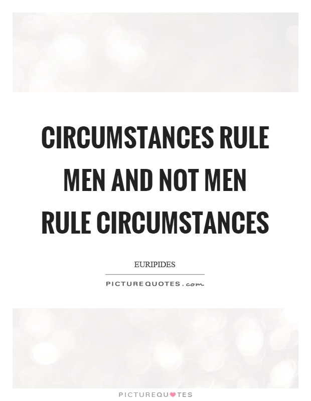 Circumstances rule men and not men rule circumstances Picture Quote #1