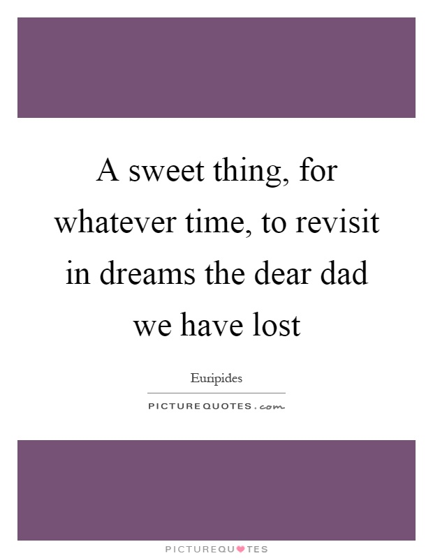 A sweet thing, for whatever time, to revisit in dreams the dear dad we have lost Picture Quote #1