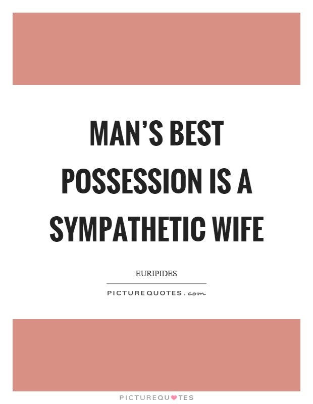 Man's best possession is a sympathetic wife Picture Quote #1