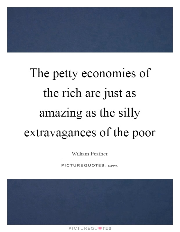 The petty economies of the rich are just as amazing as the silly extravagances of the poor Picture Quote #1