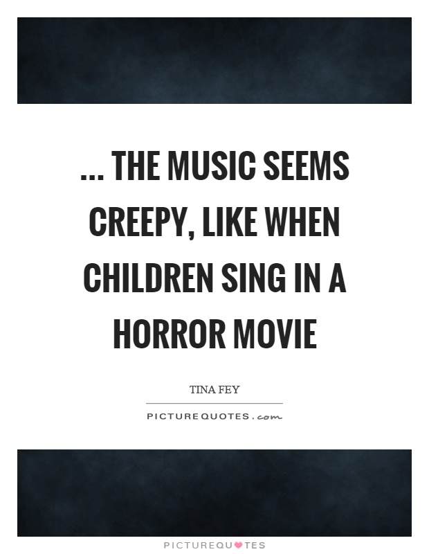 ... the music seems creepy, like when children sing in a horror movie Picture Quote #1