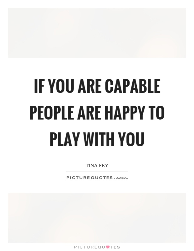 If you are capable people are happy to play with you Picture Quote #1