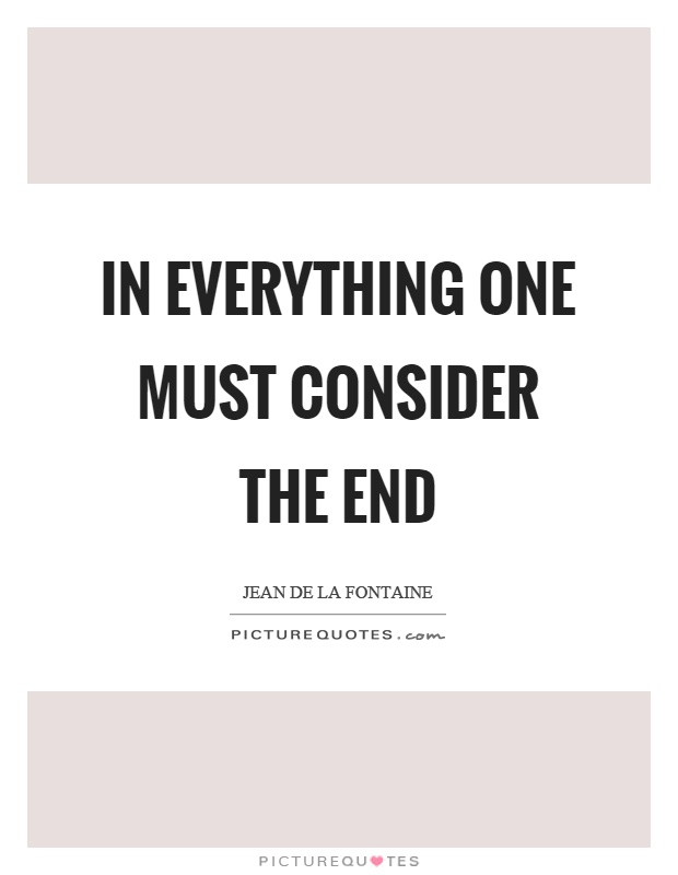 In everything one must consider the end Picture Quote #1