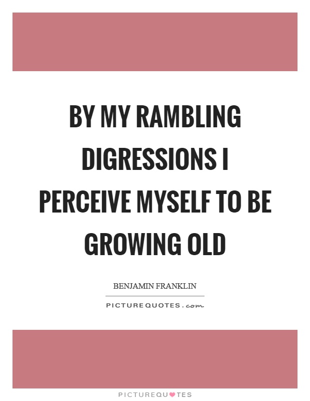 By my rambling digressions I perceive myself to be growing old Picture Quote #1