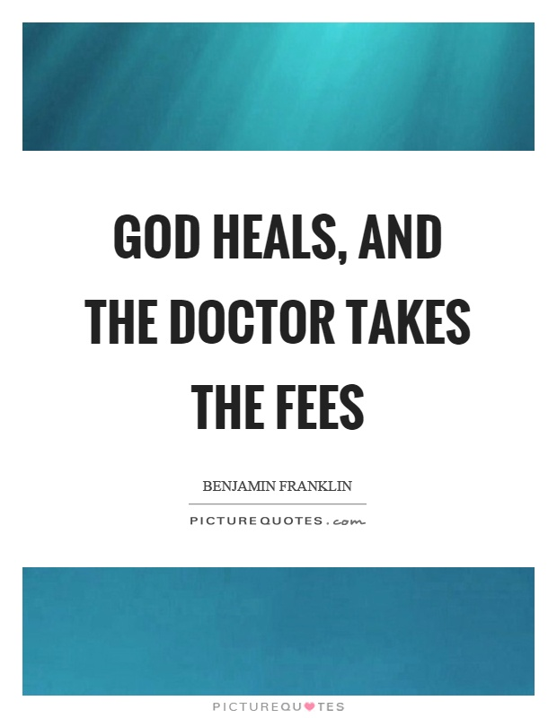 God heals, and the doctor takes the fees Picture Quote #1