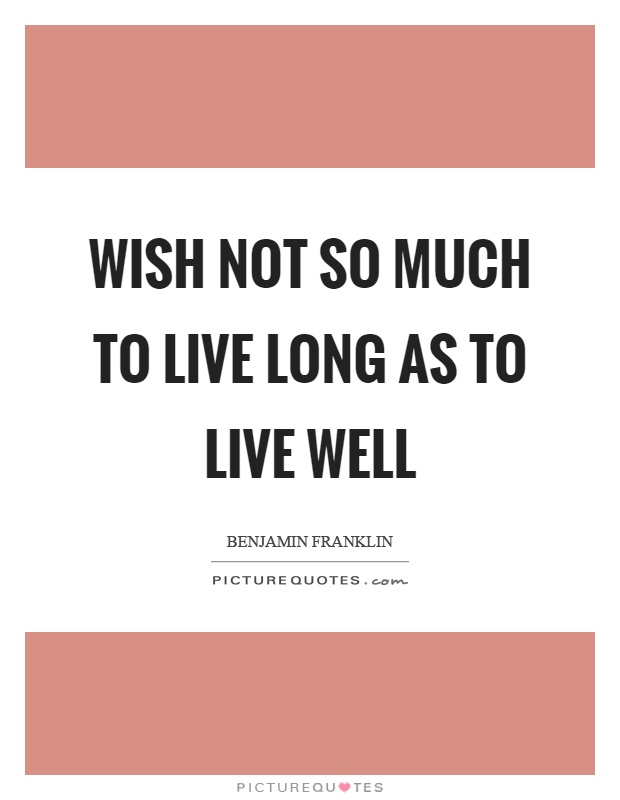 Wish not so much to live long as to live well Picture Quote #1