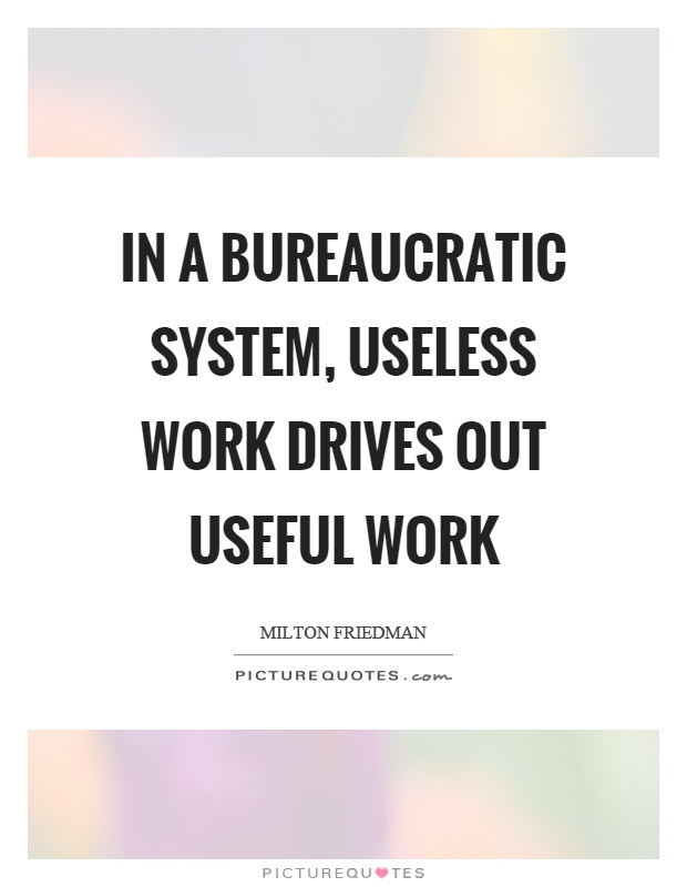 In a bureaucratic system, useless work drives out useful work Picture Quote #1