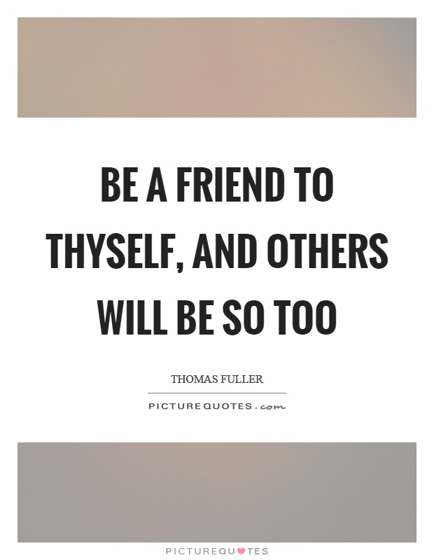 Be a friend to thyself, and others will be so too Picture Quote #1