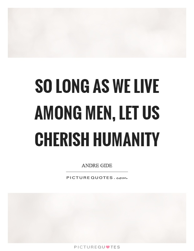 So long as we live among men, let us cherish humanity Picture Quote #1