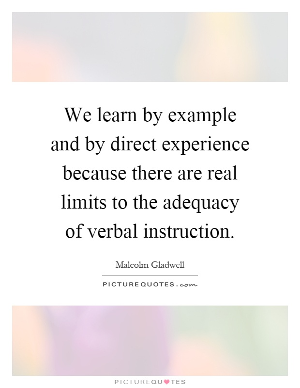We learn by example and by direct experience because there are real limits to the adequacy of verbal instruction Picture Quote #1