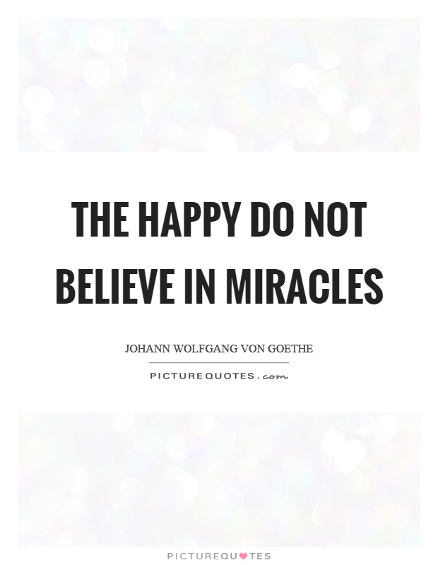 The happy do not believe in miracles Picture Quote #1