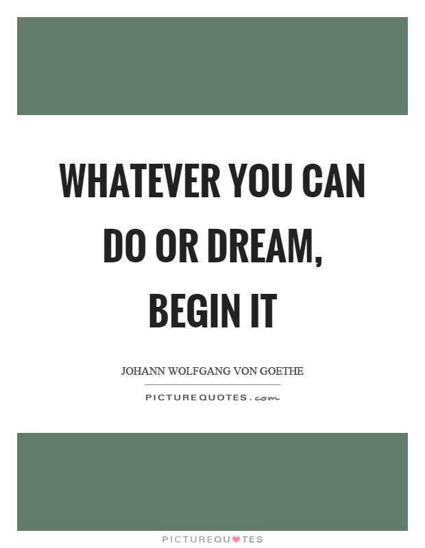 Whatever you can do or dream, begin it Picture Quote #1