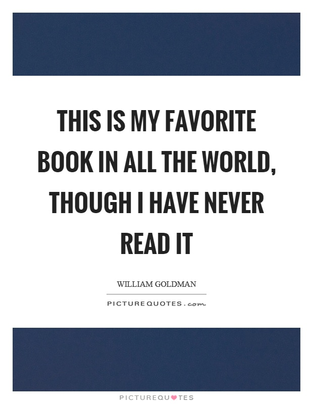 This is my favorite book in all the world, though I have never read it Picture Quote #1