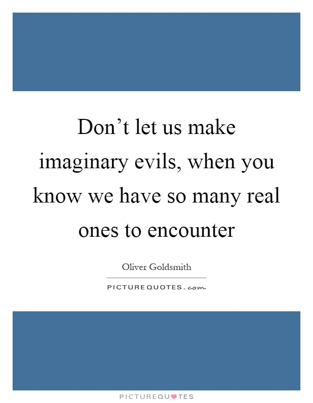 Don't let us make imaginary evils, when you know we have so many real ones to encounter Picture Quote #1