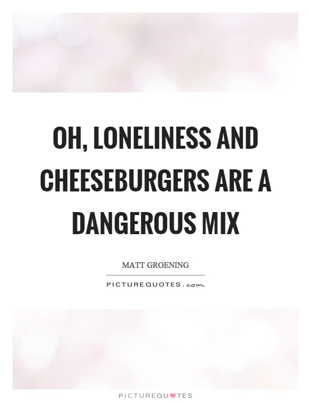 Oh, loneliness and cheeseburgers are a dangerous mix Picture Quote #1