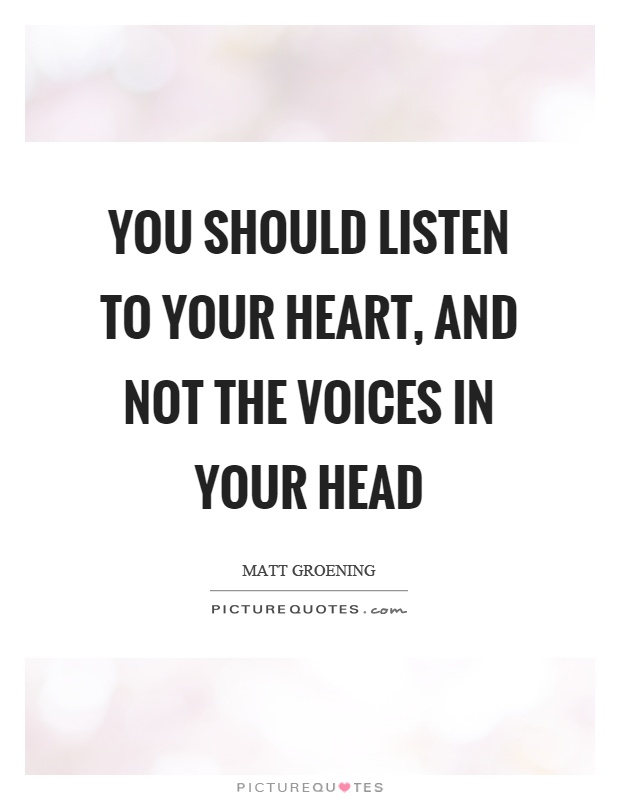 You should listen to your heart, and not the voices in your head Picture Quote #1