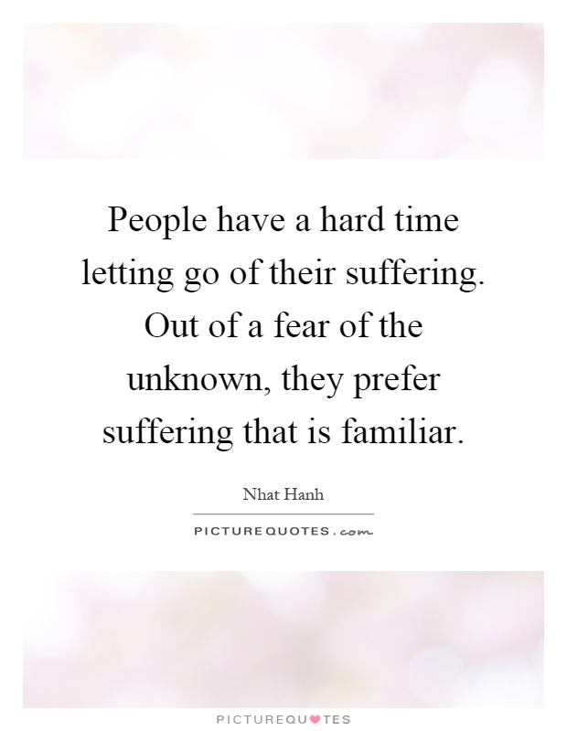 People have a hard time letting go of their suffering. Out of a fear of the unknown, they prefer suffering that is familiar Picture Quote #1