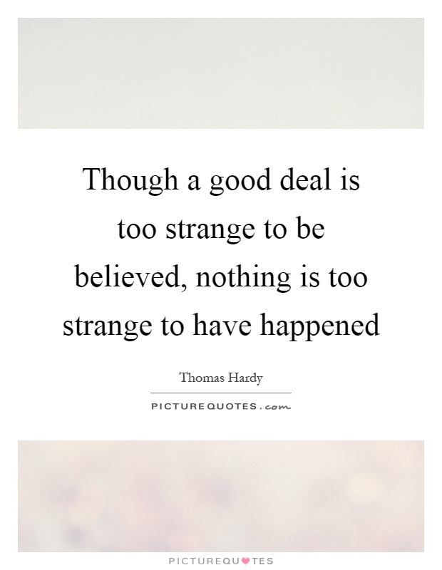 Though a good deal is too strange to be believed, nothing is too strange to have happened Picture Quote #1