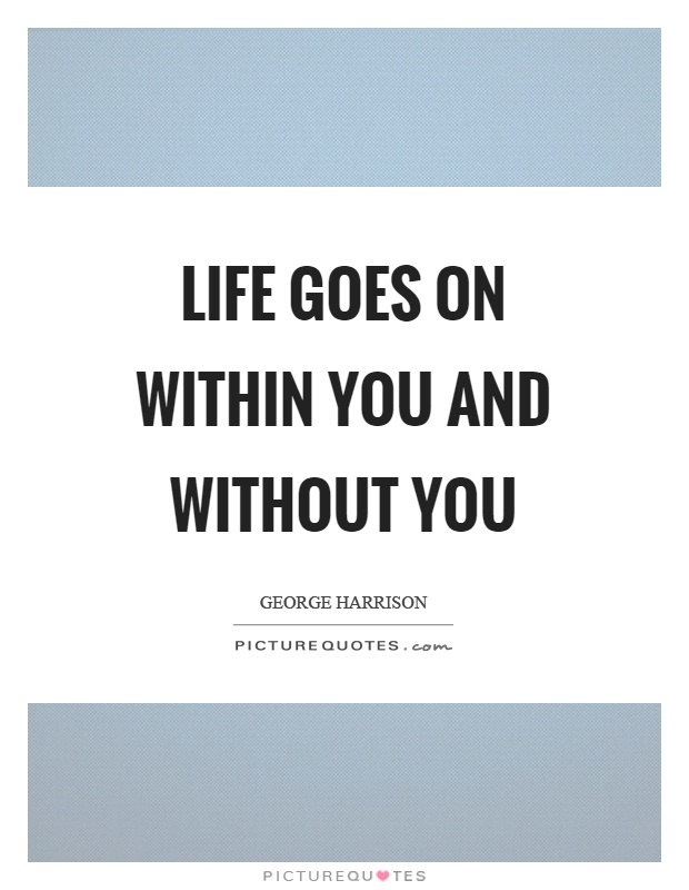 Life goes on within you and without you Picture Quote #1