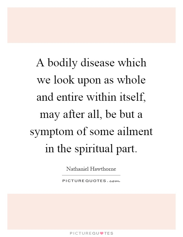 A bodily disease which we look upon as whole and entire within itself, may after all, be but a symptom of some ailment in the spiritual part Picture Quote #1