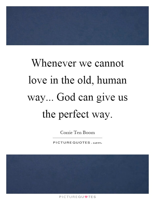Whenever we cannot love in the old, human way... God can give us the perfect way Picture Quote #1