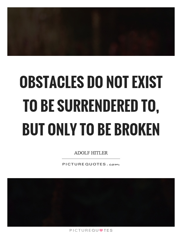 Obstacles do not exist to be surrendered to, but only to be broken Picture Quote #1