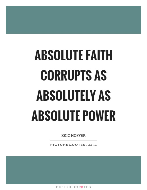 Absolute faith corrupts as absolutely as absolute power Picture Quote #1