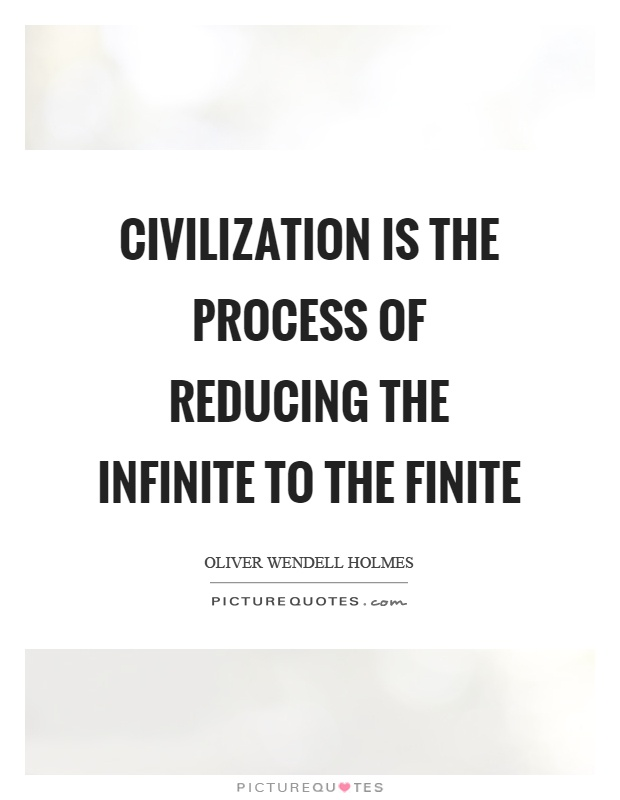 Civilization is the process of reducing the infinite to the finite Picture Quote #1