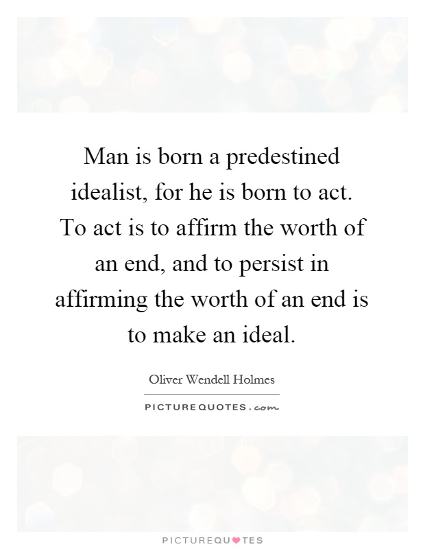 Man is born a predestined idealist, for he is born to act. To act is to affirm the worth of an end, and to persist in affirming the worth of an end is to make an ideal Picture Quote #1