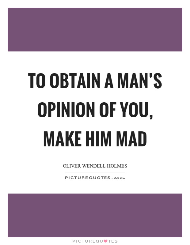 To obtain a man's opinion of you, make him mad Picture Quote #1