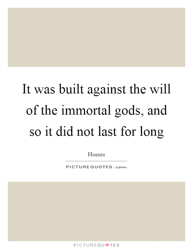 It was built against the will of the immortal gods, and so it did not last for long Picture Quote #1