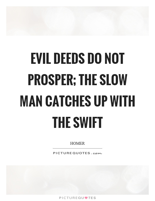 Evil deeds do not prosper; the slow man catches up with the swift Picture Quote #1