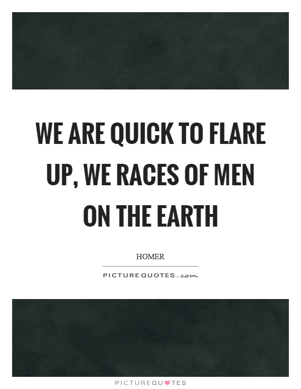 We are quick to flare up, we races of men on the earth Picture Quote #1
