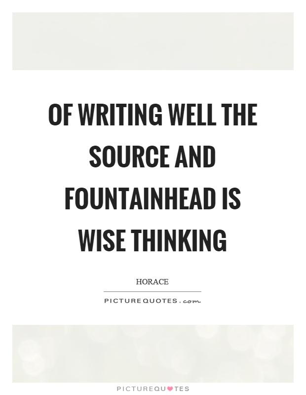 Of writing well the source and fountainhead is wise thinking Picture Quote #1