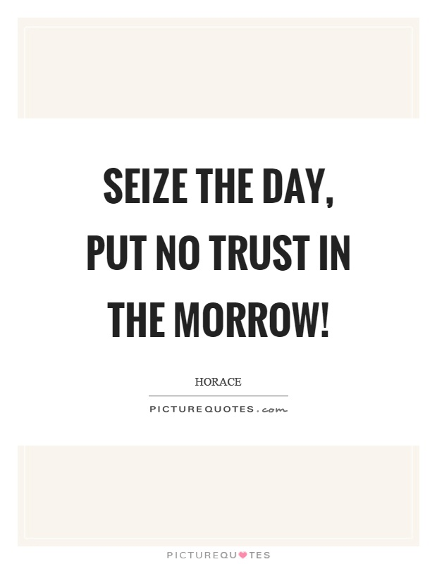 Seize the day, put no trust in the morrow! Picture Quote #1