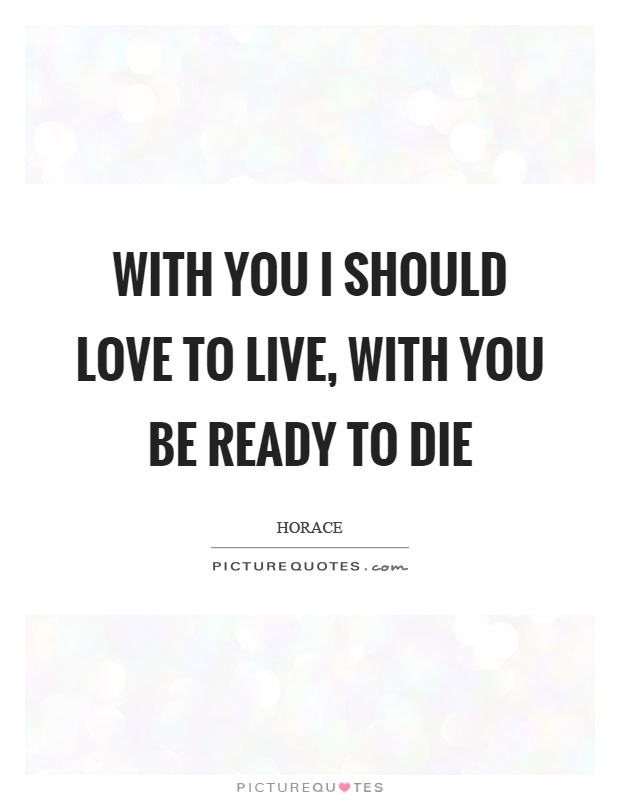 With you I should love to live, with you be ready to die Picture Quote #1