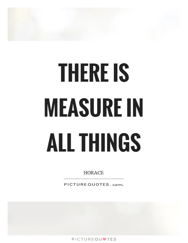 There is measure in all things Picture Quote #1