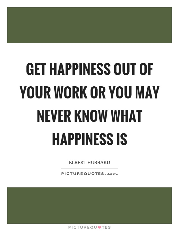 Get happiness out of your work or you may never know what happiness is Picture Quote #1