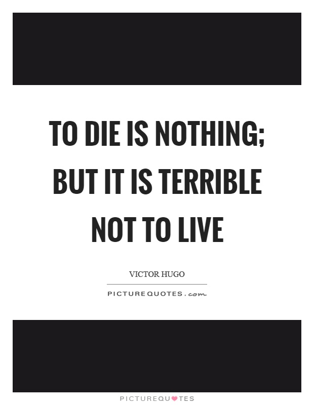 To die is nothing; but it is terrible not to live Picture Quote #1