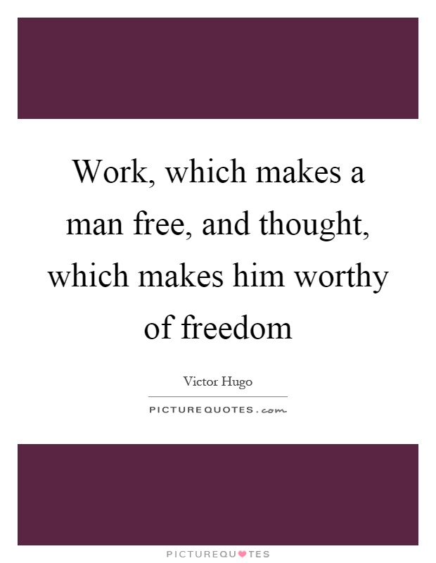 Work, which makes a man free, and thought, which makes him worthy of freedom Picture Quote #1