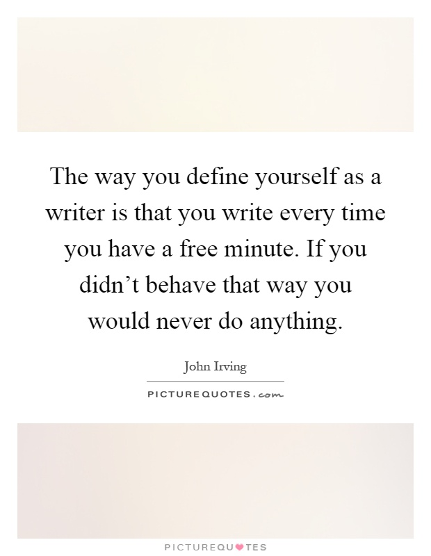The way you define yourself as a writer is that you write every time you have a free minute. If you didn't behave that way you would never do anything Picture Quote #1