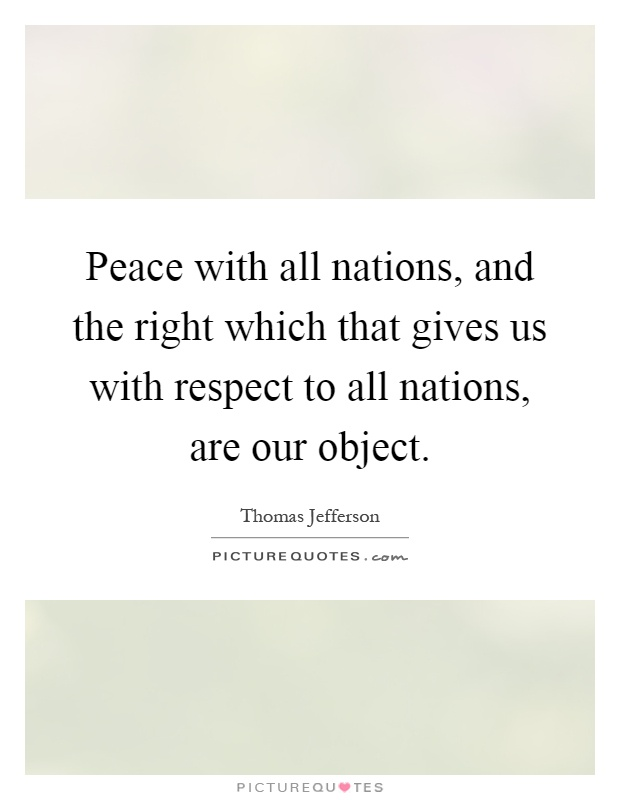 Peace with all nations, and the right which that gives us with respect to all nations, are our object Picture Quote #1