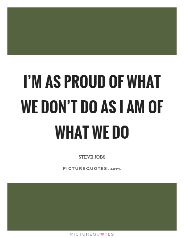 I'm as proud of what we don't do as I am of what we do Picture Quote #1