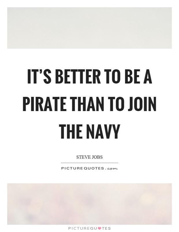 It's better to be a pirate than to join the navy Picture Quote #1