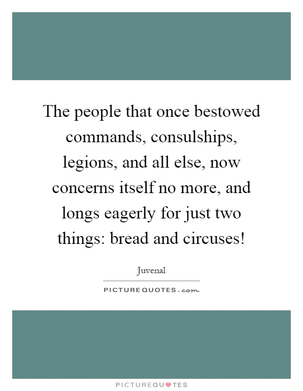 The people that once bestowed commands, consulships, legions, and all else, now concerns itself no more, and longs eagerly for just two things: bread and circuses! Picture Quote #1